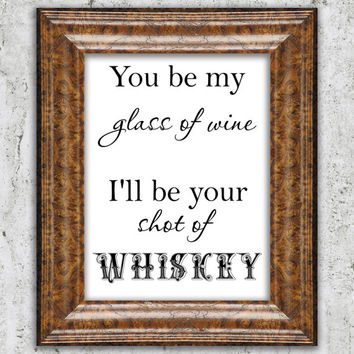 Whiskey Printable You'll Be My Glass of Wine I'll Be Your Shot of Whiskey Art Cocktail Art Printable Quote Blake Shelton Song Lyrics DIY