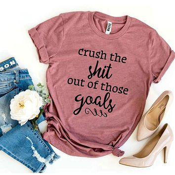 Crush The Shit Out Of Those Goals T-shirt