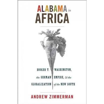 Alabama in Africa: Booker T. Washington, the German Empire, and the Globalization of the New South (America in the World): Alabama in Africa