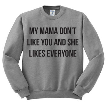 My Mama Don't Like You And She Likes Everyone Oversized Sweater - Justin Bieber Love Yourself Hipster Instagram Teen Girl Gift Song Lyric