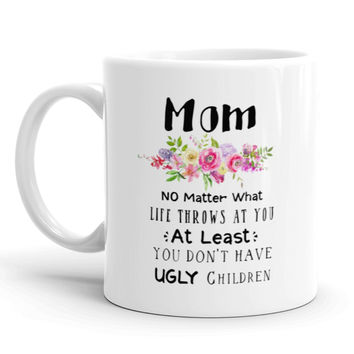 Mothers Day Coffee Mug. Mom, No Matter What Life Throws At You At Least You Don't Have Ugly Children