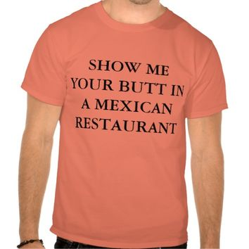 SHOW ME YOUR BUTT IN A MEXICAN RESTAURANT TEE SHIRTS
