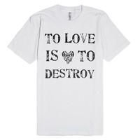 To love is to destroy.-Unisex White T-Shirt