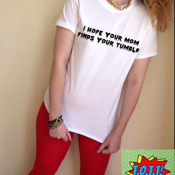 I Hope Your Mom Finds Your Tumblr T Shirt Unisex White Black Grey S M L XL Tumblr Instagram Blogger
