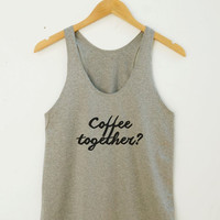 Coffee Together Shirt Coffee Tshirt Funny Tumblr Quote Tshirt Teen Tshirt Yoga Shirt Summer Shirt Women Tank Top Women Racerback Women Shirt