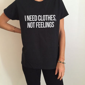 i need clothes, not feelings Tshirt Fashion funny saying womens girls sassy cute gifts tops teens teenager