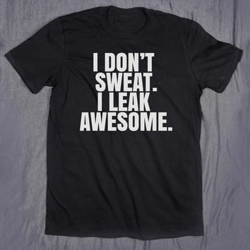 I Don't Sweat I Leak Awesome Slogan Tee Funny Sassy Gym Shirt Running Work Out Tumblr T-shirt