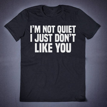 I Am Not Quite I Just Don't Like You Sarcastic T Shirt - Funny Slogan T-Shirt Anti Social Sassy Shirt Sarcasm Shirt