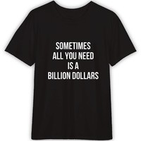 Sometimes All you need is a Billion Dollar Funny T shirt Quotes