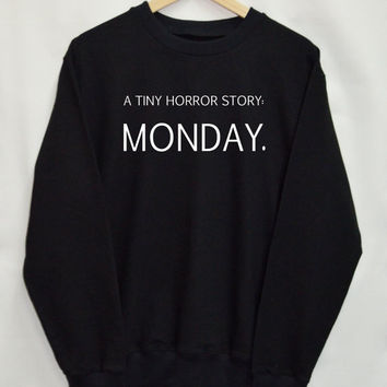 A tiny horror story monday Shirt Sweatshirt Clothing Sweater Top Tumblr Fashion Funny Text Slogan Dope Jumper tee swag quote