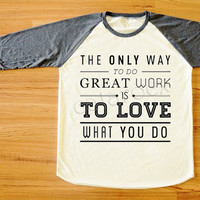 The Only Way To Do Great Work Is To Love What You Do T-Shirt Long Sleeve Tee Women T-Shirt Men T-Shirt Unisex T-Shirt Baseball T-Shirt S,M,L