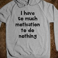 I HAVE SO MUCH MOTIVATION TO DO NOTHING