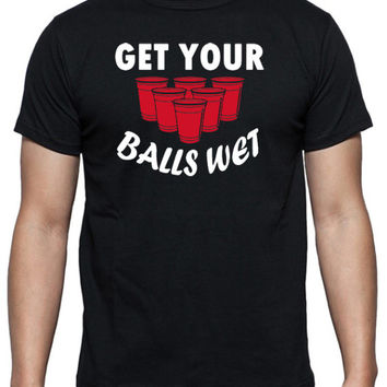 Get Your Balls Wet T-Shirt - Beer Pong Joke Shirt, in Black, White & Gray