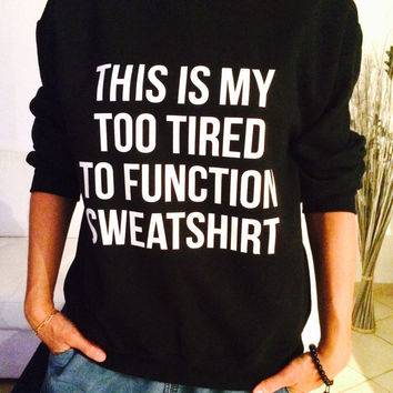 71fafe25 This is my too tired to function sweatshirt jumper cool fashion girls  sizing women sweater funny
