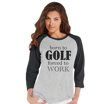 Custom Party Shop Womens Born To Golf Forced To Work Funny Raglan Shirt