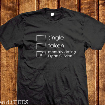 Single Taken Mentally Dating Dylan O'Brian Shirt, Black / White 100% Cotton Shirt, Tumblr TShirts
