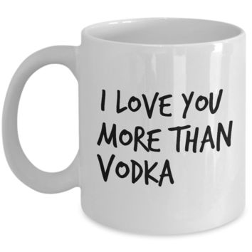 Valentine's Day Gift, Coffee Mug - I LOVE YOU MORE THAN VODKA - Best Present for Boyfriend Girlfriend Husband Wife Friend
