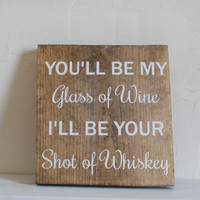 You'll be my glass of wine I'll be your shot of whiskey wood sign