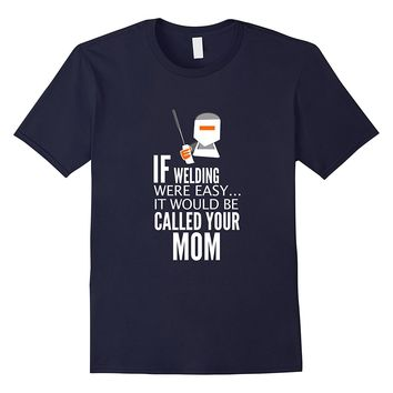 If Welding Were Easy It Would Be Called Your Mom T-Shirt