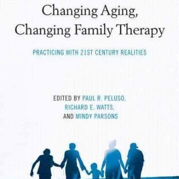 Changing Aging, Changing Family Therapy: Practicing with 21st Century Realities (The Family Therapy and Counseling)