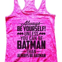 Always BE YOURSELF! UNLESS YOU CAN BE BATMAN THAN ALWAYS BE BATMAN Burnout Tank Top By Womens Tank Tops