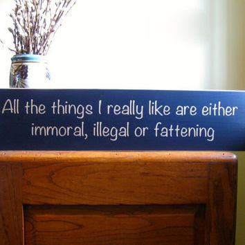 All the things I really like are either immoral, illegal or fattening - funny hand painted wood sign