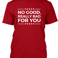No good, really bad for you t shirt