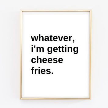 Typographic Print- Quote art print wall decor whatever, im getting cheese fries Typography decor poster tumblr pintrest quote funny quote
