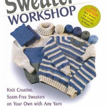 The Sweater Workshop: Knit Creative, Seam-Free Sweaters on Your Own With Any Yarn