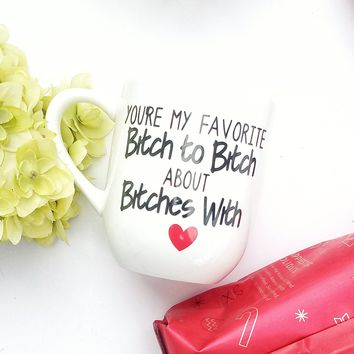 You're My Favorite Bitch to Bitch about Bitches With Coffee Mug