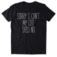 Sorry I Can't My Cat Said No T-Shirt Funny Cat Animal Lover Kitten Owner Clothing Tumblr Shirt