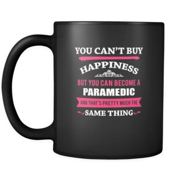 Paramedic You can't buy happiness but you can become a Paramedic and that's pretty much the same thing 11oz Black Mug