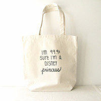 "Princess Tote Bag - ""I'm 99.9% Sure I'm a Disney Princess"" hand written on a 13""x 13"" Tote Bag"