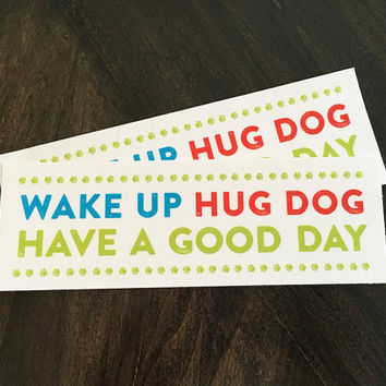 Vinyl bumper sticker. Wake up hug dog have a good day. Dog lover sticker. Dog lover gift. Removable weather resistant car decal car sticker.