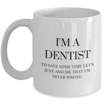 Sarcastic Coffee Mug: I'm A Dentist To Save Some Time Let's Just Assume That I'm Never Wrong. - Funny Coffee Mug - Dentist Birthday Gift - Dentist Christmas Gift - Perfect Gift for Siblings, Parents, Friend, Coworker, Roommate, Cousins
