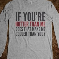 IF YOU'RE HOTTER THAN ME, DOES THAT MAKE ME COOLER THAN YOU? LONG SLEEVE T-SHIRT (IDD170225)