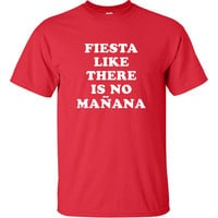 fiesta like there is no mañana funny party mexico spanish latino latin Printed graphic T-Shirt Tee Shirt Mens Ladies Women Youth Kids ML-041