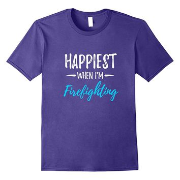 Happiest When I'm Firefighting T-Shirt Firefighter Gift Idea