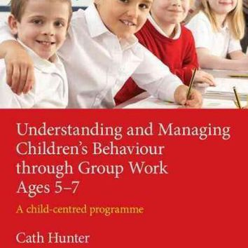 Understanding and Managing Childrens Behaviour Through Group Work Ages 5-7: A Child Centred Programme