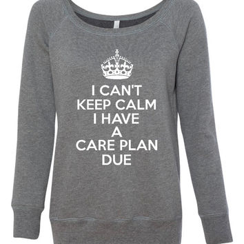 I can't Keep Calm I Have a care Plan Sweatshirt Nursing Student Sweathshirt