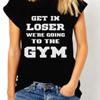 Get In Loser We're Going to The Gym.  Funny Womens Tshirt. Workout Crossfit Exercise Tee. Motivation T-shirt. Black and white . Large sizes.