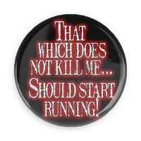 Funny Button; That Which Does Not Kill Me Should Start Running 3 Inch Pin Back Button