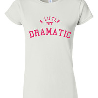 A Little Bit Dramatic Tshirt. Fun Movie Quotes For All Ages. Great Shirt Ladies and Unisex Style Shirt.  Makes a Great Gift!!!!!