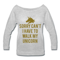 METALLIC GOLD PRINT! Sorry Can't I Have To Walk My Unicorn, Women's Wideneck Shirt