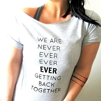 FREE SHIPPING- We Are Never Getting Back Together, Teen Girl Shirt, Off Shoulder Shirt, Hipster Style Shirt (women, teen girls)