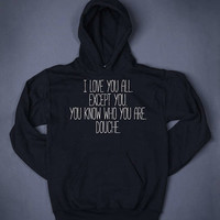I Love You All Except You You Know Who You Are Douche Funny Slogan Sweatshirt Hoodie Sarcastic Top