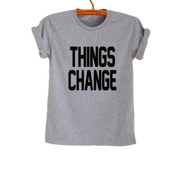 Things change TShirt Gray Fashion Funny Cool Slogan Womens Mens Girls Sassy Cute Tops Punk Rock Tumblr Hipster Grunge Gifts Teenager