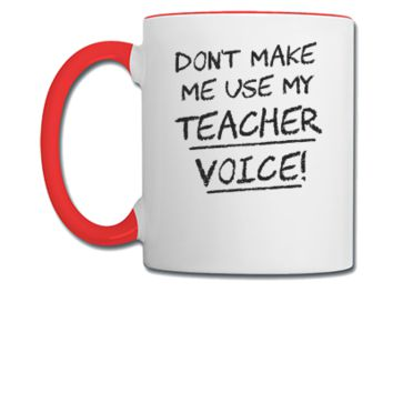 Don't Make Me Use My Teacher Voice - Coffee/Tea Mug
