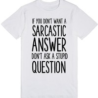 IF YOU DON'T WANT A SARCASTIC ANSWER DON'T ASK A STUPID QUESTION | T-Shirt | SKREENED