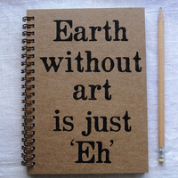 Earth without art is just Eh - Letter pressed 5.25 x 7.25 inch journal